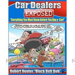 """Car Dealers Exposed, Everything You Must Know Before You Buy a Car! by Robert Reuter """"Black Belt Bob"""", 9781461082262."""