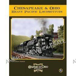 Chesapeake & Ohio Heavy Pacific Locomotives by Professor Karen Parker, 9780939487677.