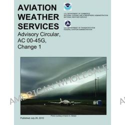 Aviation Weather Services, Advisory Circular, AC 00-45g, Change 1 by Robert a Prentice, 9781492945307.