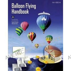 Balloon Flying Handbook, Handbook: FAA-H-8083-11a by U S De Federal Aviation Administration, 9781483970431.