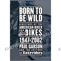 Born To Be Wild, A History of the American Biker and Bikes, 1947-2002 by Paul Garson, 9781416575238.