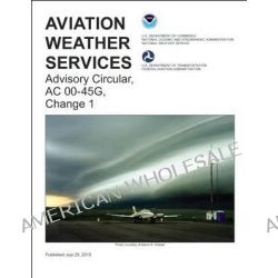 Aviation Weather Services 2014, FAA Advisory Circular 00-45G, Change 1 by Federal Aviation Administration (FAA), 9781560279471.