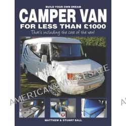 Build Your Own Dream Camper Van for Less Than GBP1000, That's Including the Cost of the Van! by Matthew Ball, 9781845845247.