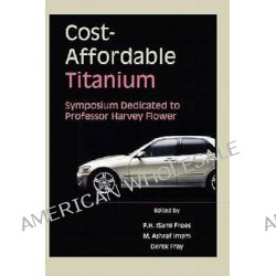 Cost-Affordable Titanium, Symposium Dedicated to Professor Harvey Flower by F. H. Froes, 9780873395601.