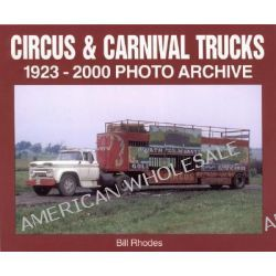 Circus and Carnival Trucks 1923-2000, 1923-2000 Photo Archive by Bill Rhodes, 9781583880487.