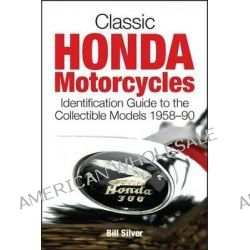 Classic Honda Motorcycles, A Guide to the Most Collectable Honda Motorcycles 1958-1990 by Bill Silver, 9781937747060.