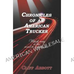 Chronicles of an American Trucker, Which Way is the Road to Happiness? by Cliff Abbott, 9781614348863.