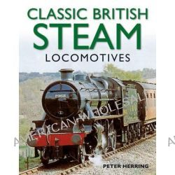 Classic British Steam Locomotives, A Comprehensive Guide with Over 200 Photographs by Peter Herring, 9781780191638.