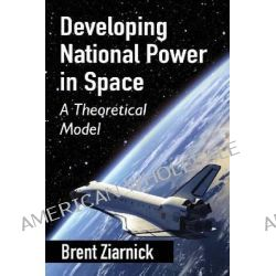 Developing National Power in Space, A Theoretical Model by Brent Ziarnick, 9780786494996.