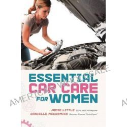 Essential Car Care for Women, Everything a Girl Needs to Know about Taking Care of Her Car by Jamie Little, 9781580054362.