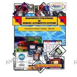 Diagnostics Strategies of Modern Automotive Systems, Automotive Sensor Testing & Operation by Mandy Concepcion, 9781463552466.