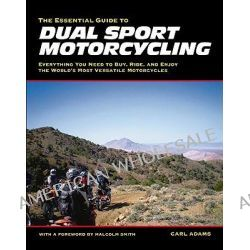 Essential Guide to Dual Sport Motorcycling, Everything You Need to Buy, Ride and Enjoy the World's Most Versatile Motorcycles by Carl Adams, 9781884313714.