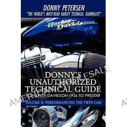 Donny's Unauthorized Technical Guide to Harley Davidson 1936 to Present, Volume II: Performancing the Twin CAM by Donny Petersen, 9780595527458.