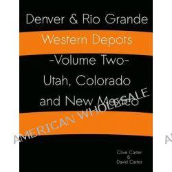 Denver & Rio Grande Western Depots -Volume Two- Utah, Colorado and New Mexico, Denver & Rio Grande Western Depots -Volume Two- Utah, Colorado and New Mexico by Clive S Carter, 978149368718