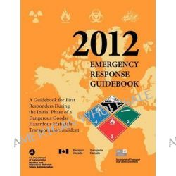 Emergency Response Guidebook 2012, A Guidebook for First Responders During the Initial Phase of a Dangerous Goods/ Hazar