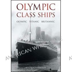 Olympic Class Ships, Olympic, Titanic, Britannic by Mark Chirnside, 9780752458953.