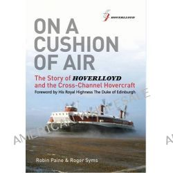 On a Cushion of Air, The Story of Hoverlloyd and the Cross-Channel Hovercraft by Robin Paine, 9780956897800.