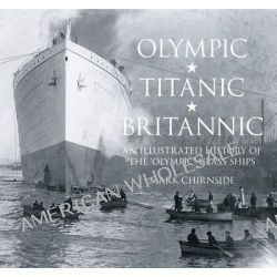 Olympic, Titanic, Britannic, An Illustrated History of the Olympic Class Ships by Mark Chirnside, 9780750956239.