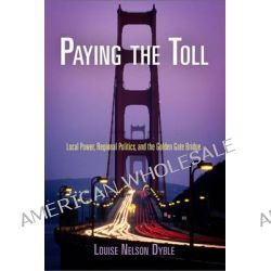 Paying the Toll, Local Power, Regional Politics, and the Golden Gate Bridge by Louise Nelson Dyble, 9780812222784.
