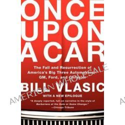 Once Upon a Car, The Fall and Resurrection of America's Big Three Automakers--GM, Ford, and Chrysler by Bill Vlasic, 9780061845635.