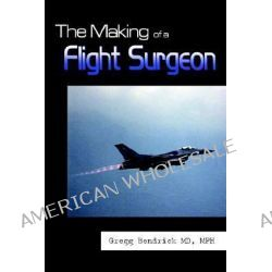 Making of a Flight Surgeon by Gregg Bendrick MD MPH, 9781410742261.