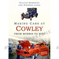Making Cars at Cowley, From Morris to Mini by Gillian Bardsley, 9780752491462.