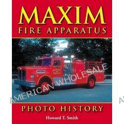 Maxim Fire Apparatus Photo History by Howard T Smith, 9781583881118.