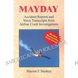 Mayday, Accident Reports and Voice Transcripts from Airline Crash Investigations by Marion F Sturkey, 9780965081436.