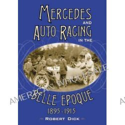 Mercedes and Auto Racing in the Belle Epoque, 1895-1915 by Robert Dick, 9780786477326.