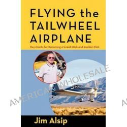 Flying the Tail Wheel Airplane by Jim Alsip, 9781466327771.