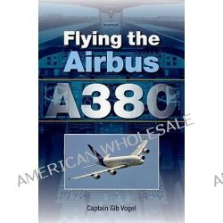 Flying the Airbus A380 by Gib Captain Vobel, 9781847971241.