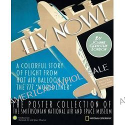 """Fly Now!, A Colorful Story of Flight from Hot Air Balloon to the 777 """"Worldliner"""" -The Poster Collection of the Smithsonian Nati by Joanne Gernstein London, 9781426202902."""