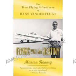 Flying Was My Destiny, The True Flying Adventures of Hans Vandervlugt by Marion Reamy, 9781449767365.