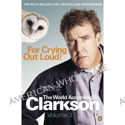 For Crying Out Loud: The World According to Clarkson : Volume Three, The World According to Clarkson Volume 3 by Jeremy Clarkson, 9780141038124.