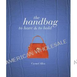 The Handbag, To Have and to Hold by Carmel Allen, 9781847329639.
