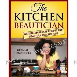 The Kitchen Beautician, Natural Hair Care Recipes for Beautiful Healthy Hair by Dezarae Henderson, 9780615862798.