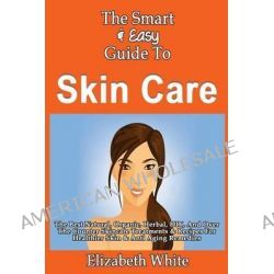 The Smart & Easy Guide to Skin Care, The Best Natural, Organic, Herbal, DIY, and Over the Counter Skincare Treatments &