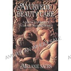 Ayurvedic Beauty Care, Ageless Techniques to Invoke Natural Beauty by Melanie Sachs, 9780914955115.