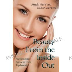 Beauty from the Inside Out, Professional Secrets from Top Models by Angela Hunt, 9780615881720.