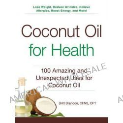 Coconut Oil for Health, 100 Amazing and Unexpected Uses for Coconut Oil by Britt Brandon, 9781440585913.