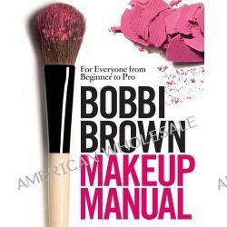 Bobbi Brown Makeup Manual, For Everyone from Beginner to Pro by Bobbi Brown, 9780755318476.