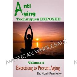 Anti Aging Techniques Exposed Vol 5, Exercising to Prevent Aging by Dr Noah Pranksky, 9781495330247.