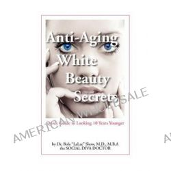 """Anti-Aging White Beauty Secrets, Quick Guide to Looking 10 Years Younger by MD Bola """"LaLae"""" Show, 9780615454702."""