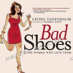 Bad Shoes and the Women Who Love Them, And the women who love them by Leora Tanenbaum, 9781583229040.