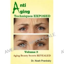 Anti Aging Techniques Exposed Vol 2, Aging Beauty Secrets Revealed by Noah Pranksky, 9781495208928.