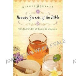 Beauty Secrets of the Bible, The Ancient Arts of Beauty and Fragrance by Ginger Garrett, 9780785221784.