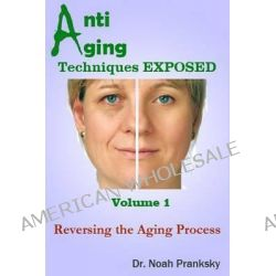 Anti Aging Techniques Exposed Vol 1, Reversing the Aging Process by Noah Pranksky, 9781495208874.