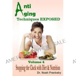 Anti Aging Techniques Exposed Vol 4, Stopping the Clock with Diet & Nutrition by Noah Pranksky, 9781495330216.