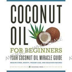 Coconut Oil for Beginners - Your Coconut Oil Miracle Guide, Health Cures, Beauty, Weight Loss, and Delicious Recipes by Rockridge Press, 9781623151454.