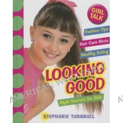 Girl Talk, Looking Good: Style Secrets for Girls: Style Secrets for Girls by Stephanie Turnbull, 9781599209487.